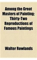 Among the Great Masters of Painting; Thirty-Two Reproductions of Famous Paintings