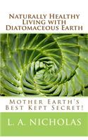 Naturally Healthy Living with Diatomaceous Earth: You, Your Home, and Your Pets Can Be Healthier Using Mother Earth's Best Kept Secret!