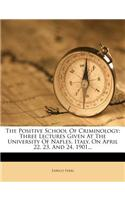 The Positive School of Criminology: Three Lectures Given at the University of Naples, Italy, on April 22, 23, and 24, 1901...