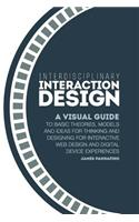 Interdisciplinary Interaction Design: A Visual Guide to Basic Theories, Models and Ideas for Thinking and Designing for Interactive Web Design and Dig