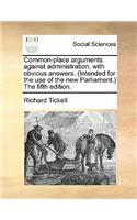 Common-Place Arguments Against Administration, with Obvious Answers. (Intended for the Use of the New Parliament.) the Fifth Edition.