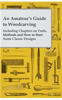 An Amateur's Guide to Woodcarving - Including Chapters on Tools, Methods and How to Start Some Classic Designs
