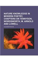 Nature Knowledge in Modern Poetry, Chapters on Tennyson, Wordsworth, M. Arnold and Lowell