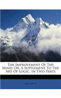 The Improvement of the Mind: Or, a Supplement to the Art of Logic. in Two Parts