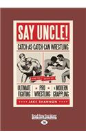 Say Uncle!: Catch-As-Catch-Can Wrestling and the Roots of Ultimate Fighting, Pro Wrestling, & Modern Grappling (Large Print 16pt)