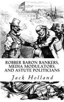 Robber Baron Bankers, Media Modulators, and Astute Politicians