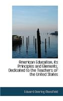 American Education, Its Principles and Elements, Dedicated to the Teachers of the United States
