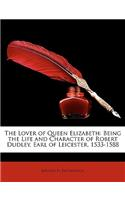 The Lover of Queen Elizabeth: Being the Life and Character of Robert Dudley, Earl of Leicester, 1533-1588