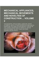 Mechanical Appliances, Mechanical Movements and Novelties of Construction Volume 2; For Engineers, Draughtsmen, Inventors, Patent Attorneys, and All O