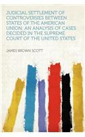 Judicial Settlement of Controversies Between States of the American Union; An Analysis of Cases Decided in the Supreme Court of the United States