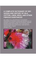 A   Complete Dictionary of Dry Goods and History of Silk, Cotton, Linen, Wool and Other Fibrous Substances; Including a Full Explanation of the Modern