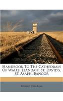 Handbook to the Cathedrals of Wales: Llandaff, St. David's, St. Asaph, Bangor