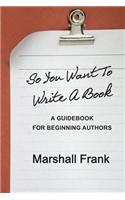 So You Want to Write a Book: A Guidebook for Beginning Authors