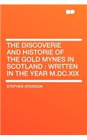 The Discoverie and Historie of the Gold Mynes in Scotland: Written in the Year M.DC.XIX