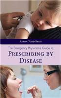 The Emergency Physician's Guide to Prescribing by Disease