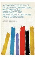 A Comparative Study of the Law of Corporations, with Particular Reference to the Protection of Creditors and Shareholders