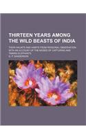 Thirteen Years Among the Wild Beasts of India; Their Haunts and Habits from Personal Observation with an Account of the Modes of Capturing and Taming
