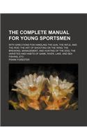 The Complete Manual for Young Sportsmen; With Directions for Handling the Gun, the Rifle, and the Rod the Art of Shooting on the Wing the Breaking, Ma